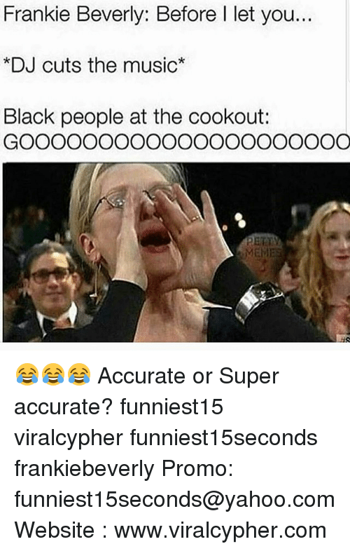 Funny, Music, and Black: Frankie Beverly: Before I let you..  *DJ cuts the music*  Black people at the cookout: 😂😂😂 Accurate or Super accurate? funniest15 viralcypher funniest15seconds frankiebeverly Promo: funniest15seconds@yahoo.com Website : www.viralcypher.com