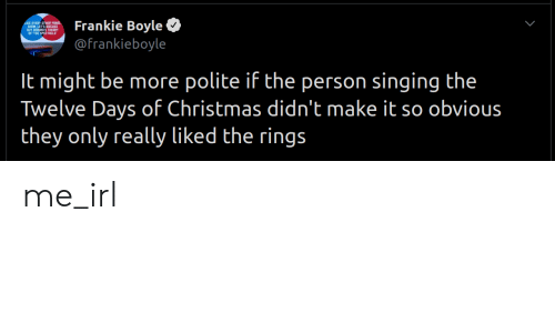 Christmas, Singing, and Irl: Frankie Boyle  @frankieboyle  It might be more polite if the person singing the  Twelve Days of Christmas didn't make it so obvious  they only really liked the rings me_irl