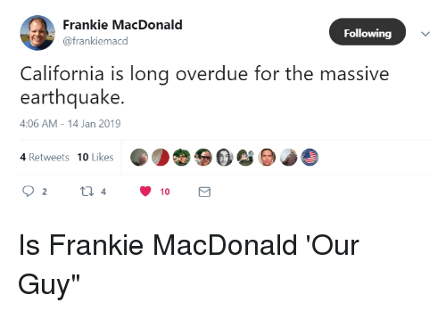 California, Earthquake, and Following: Frankie MacDonald  @frankiemacd  Following  California is long overdue for the massive  earthquake.  4:06 AM-14 Jan 2019  4 Retweets 10 Likes  4  10
