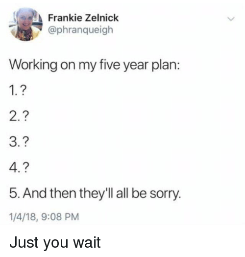 Sorry, Working, and All: Frankie Zelnick  @phranqueigh  Working on my five year plan:  1.?  3.?  5. And then they'll all be sorry  1/4/18, 9:08 PM Just you wait
