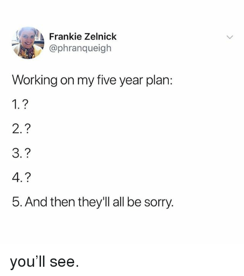 Sorry, Relatable, and Working: Frankie Zelnick  @phranqueigh  Working on my five year plan:  2.?  3.?  4.?  5. And then they'll all be sorry. you'll see.
