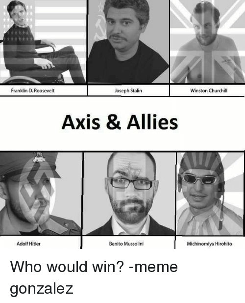 Dank, Adolf Hitler, and Franklin D. Roosevelt: Franklin D. Roosevelt  Joseph Stalin  Winston Churchill  Axis & Allies  Benito Mussolini  Adolf Hitler  Michinomiya Hirohito Who would win? -meme gonzalez