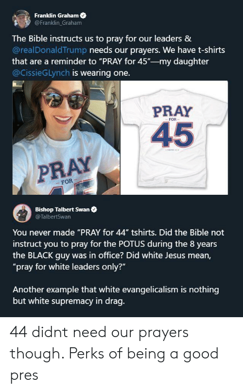 "Jesus, Bible, and Black: Franklin Graham  @Franklin Graham  The Bible instructs us to pray for our leaders &  @realDonaldTrump needs our prayers. We have t-shirts  that are a reminder to ""PRAY for 45""-my daughter  @CissieGLynch is wearing one.  PRAY  FOR  45  PRAY  FOR  Bishop Talbert Swan  @TalbertSwan  You never made ""PRAY for 44"" tshirts. Did the Bible not  instruct you to pray for the POTUS during the 8 years  the BLACK guy was in office? Did white Jesus mean,  ""pray for white leaders only?""  Another example that white evangelicalism is nothing  but white supremacy in drag. 44 didnt need our prayers though. Perks of being a good pres"