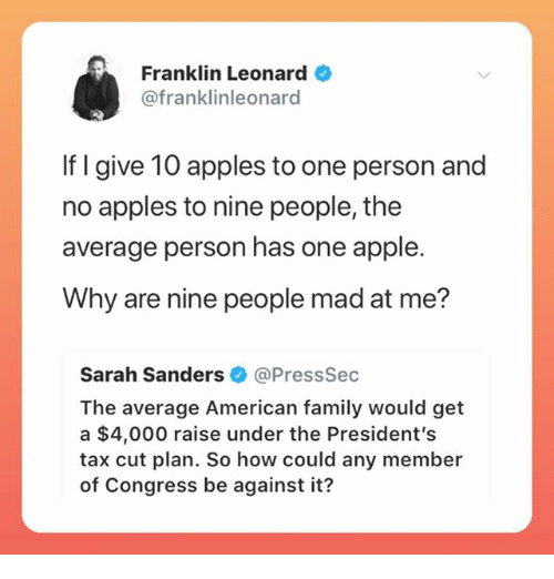 Apple, Family, and Memes: Franklin Leonard  @franklinleonard  If I give 10 apples to one person and  no apples to nine people, the  average person has one apple.  Why are nine people mad at me?  Sarah Sanders@PressSec  The average American family would get  a $4,000 raise under the President's  tax cut plan. So how could any member  of Congress be against it?