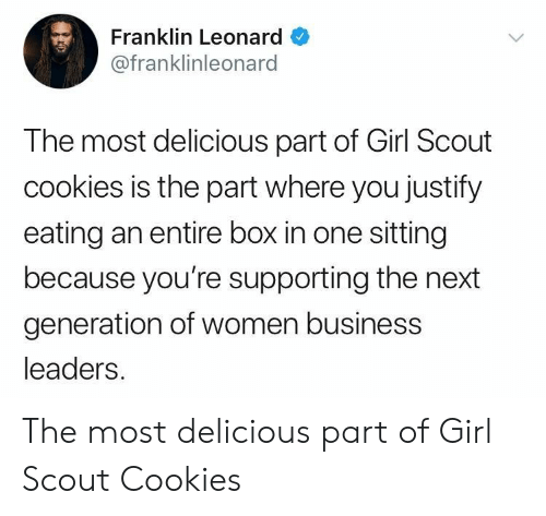 Cookies, Business, and Girl: Franklin Leonard  @franklinleonard  The most delicious part of Girl Scout  cookies is the part where you justify  eating an entire box in one sitting  because you're supporting the next  generation of women business  leaders. The most delicious part of Girl Scout Cookies