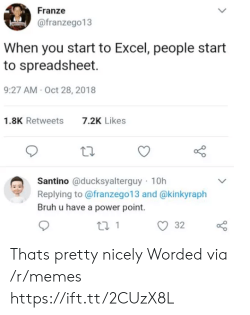 Bruh, Memes, and Excel: Franze  @franzego13  When you start to Excel, people start  to spreadsheet.  9:27 AM-Oct 28, 2018  1.8K Retweets  7.2K Likes  Santino @ducksyalterguy 10h  Replying to @franzego13 and @kinkyraph  Bruh u have a power point. Thats pretty nicely Worded via /r/memes https://ift.tt/2CUzX8L