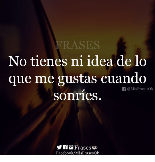 Facebook, Idea, and Ideas: FRASES  No tienes ni idea de lo  que me gustas cuando  sonries.  f@MisFrasesOk  y「 Frases  Facebook/MisFrasesOk