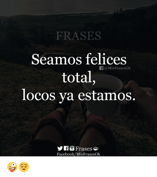 Frases Seamos Felices Total Locos Ya Estamos F At Misfrasesok Sfrases