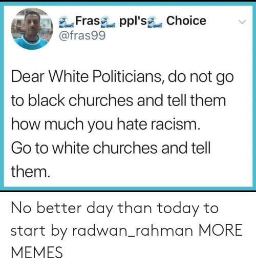 Dank, Memes, and Racism: Frasppl's Choice  @fras99  Dear White Politicians, do not go  to black churches and tell them  how much you hate racism  Go to white churches and tell  them No better day than today to start by radwan_rahman MORE MEMES