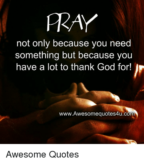 Memes, 🤖, and Fray: FRAY  not only because you need  something but because you  have a lot to thank God for  www.Awesomequotes4u.com Awesome Quotes