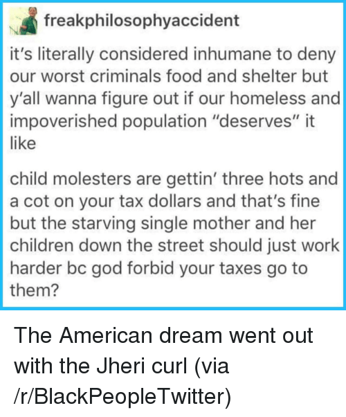"Blackpeopletwitter, Children, and Food: freakphilosophyaccident  it's literally considered inhumane to deny  our worst criminals food and shelter but  y'all wanna figure out if our homeless and  impoverished population ""deserves"" it  like  child molesters are gettin' three hots and  a cot on your tax dollars and that's fine  but the starving single mother and her  children down the street should just work  harder bc god forbid your taxes go to  them? <p>The American dream went out with the Jheri curl (via /r/BlackPeopleTwitter)</p>"