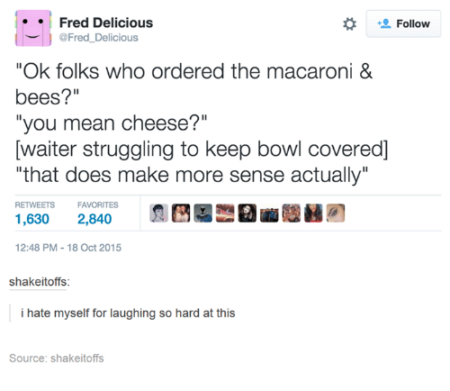 """Doe, Funny, and Struggle: Fred Delicious  Follow  @Fred Delicious  """"Ok folks who ordered the macaroni &  bees?""""  """"you mean cheese?""""  Dwaiter struggling to keep bowl covered]  """"that does make more sense actually""""  RETWEETS  FAVORITES  1,630 2,840  12:48 PM 18 Oct 2015  shakeitoffs:  i hate myself for laughing so hard at  this  Source: shakeitoffs"""