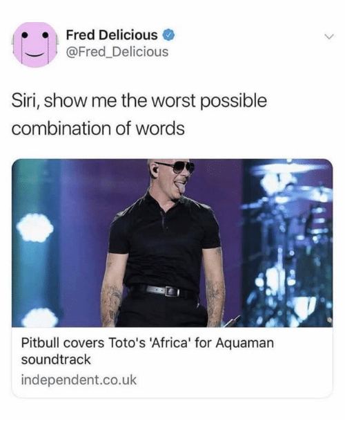 Africa, Siri, and The Worst: Fred Delicious  @Fred_Delicious  Siri, show me the worst possible  combination of words  Pitbull covers Toto's 'Africa' for Aquaman  soundtrack  independent.co.uk