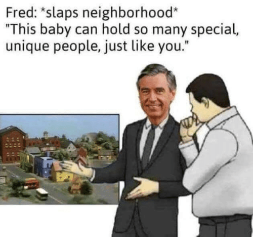 """Baby, Fred, and Can: Fred: *slaps neighborhood*  """"This baby can hold so many special,  unique people, just like you."""""""