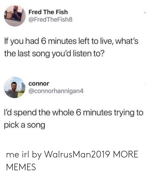 Dank, Memes, and Target: Fred The Fish  @FredTheFish8  If you had 6 minutes left to live, what's  the last song you'd listen to?  connor  @connorhannigan4  I'd spend the whole 6 minutes trying to  pick a song me irl by WalrusMan2019 MORE MEMES