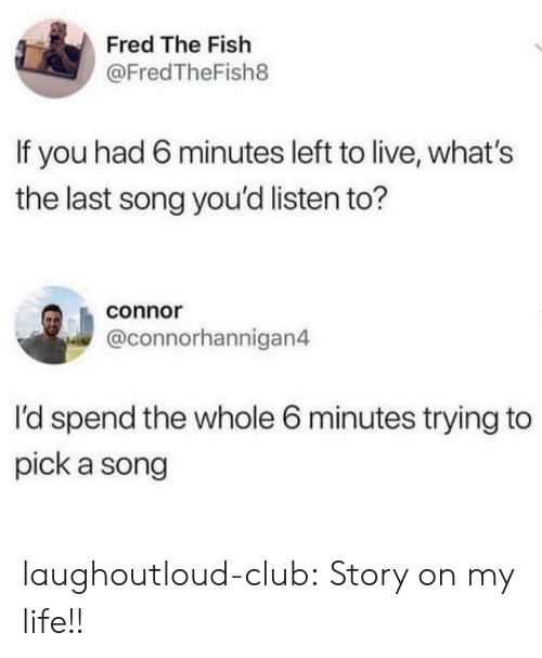 Club, Life, and Tumblr: Fred The Fish  @FredTheFish8  If you had 6 minutes left to live, what's  the last song you'd listen to?  connor  @connorhannigan4  I'd spend the whole 6 minutes trying to  pick a song laughoutloud-club:  Story on my life!!
