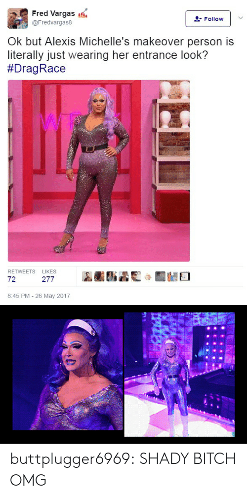 Bitch, Omg, and Target: Fred Vargas  @Fredvargas8  Follow  Ok but Alexis Michelle's makeover person is  literally just wearing her entrance look?  #Drag Race  RETWEETS LIKES  72  AARS蟊聡)IMEI  8:45 PM - 26 May 2017 buttplugger6969: SHADY BITCH OMG