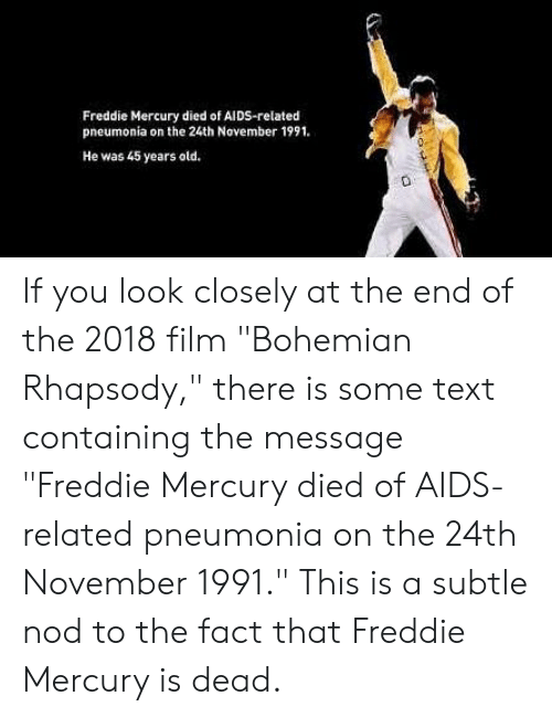 Freddie Mercury Died Of Aids Related Pneumonia On The 24th November 1991 He Was 45 Years Old If You Look Closely At The End Of The 2018 Film Bohemian Rhapsody There Is Some