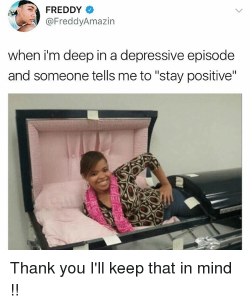 """Memes, Thank You, and Mind: FREDDY  @FreddyAmazin  when i'm deep in a depressive episode  and someone tells me to """"stay positive"""" Thank you I'll keep that in mind !!"""