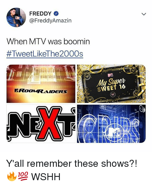 Memes, Mtv, and Wshh: FREDDY  @FreddyAmazin  When MTV was boomin  #TweetLikeThe2000s  SWEET 16 Y'all remember these shows?! 🔥💯 WSHH