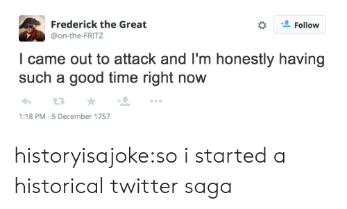 Tumblr, Twitter, and Blog: Frederick the Great  @on-the-FRITZ  Follow  l came out to attack and l'm honestly having  such a good time right now  1:18 PM-5 December 1757 historyisajoke:so i started a historical twitter saga