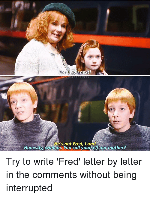 Memes, 🤖, and Mother: Fredf you next!  Honestif womans You calfrour rear.mother?  He's not Fred, I am!  Honestl, woman. You call yourself our mother? Try to write 'Fred' letter by letter in the comments without being interrupted ⚯͛