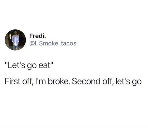 "First, Broke, and Eat: Fredi  @l_Smoke tacos  ""Let's go eat""  First off, I'm broke. Second off, let's go"