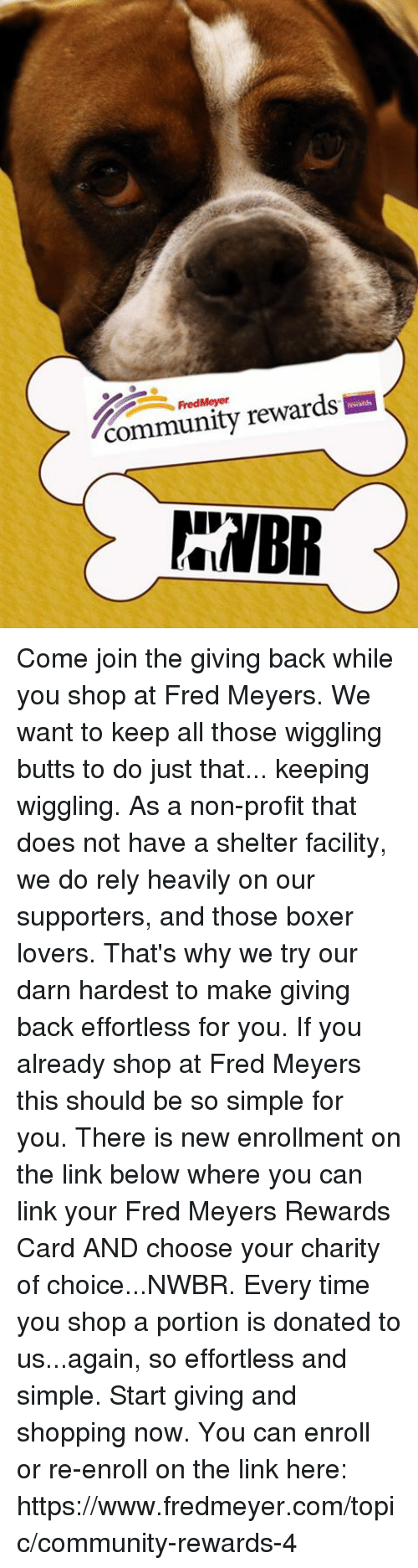 Community, Memes, and Shopping: FredMeyer  community rewards  BR Come join the giving back while you shop at Fred Meyers. We want to keep all those wiggling butts to do just that... keeping wiggling. As a non-profit that does not have a shelter facility, we do rely heavily on our supporters, and those boxer lovers. That's why we try our darn hardest to make giving back effortless for you.   If you already shop at Fred Meyers this should be so simple for you. There is new enrollment on the link below where you can link your Fred Meyers Rewards Card AND choose your charity of choice...NWBR. Every time you shop a portion is donated to us...again, so effortless and simple.  Start giving and shopping now. You can enroll or re-enroll on the link here: https://www.fredmeyer.com/topic/community-rewards-4