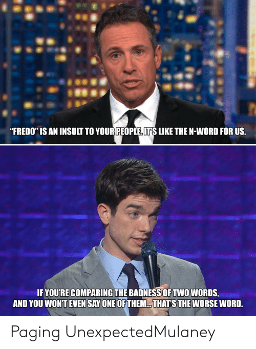 "Word, Fredo, and One: ""FREDO"" IS AN INSULT TO YOUR PEOPLE ITS LIKE THE N-WORD FOR US  IF YOU'RE COMPARING THE BADNESSOF TWO WORDS,  AND YOU WON'T EVEN SAY ONE OF THEM.. THATS THE WORSE WORD. Paging UnexpectedMulaney"