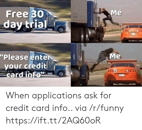 "Funny, Free, and Ask: Free 30  day trial  ""Please enter  your credit  card inFo  Me When applications ask for credit card info.. via /r/funny https://ift.tt/2AQ60oR"