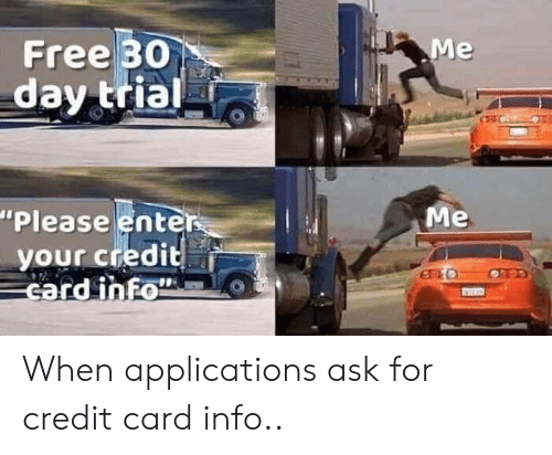 "Free, Ask, and Credit Card: Free 30  day trial  ""Please enter  your credit  card inFo  Me When applications ask for credit card info.."
