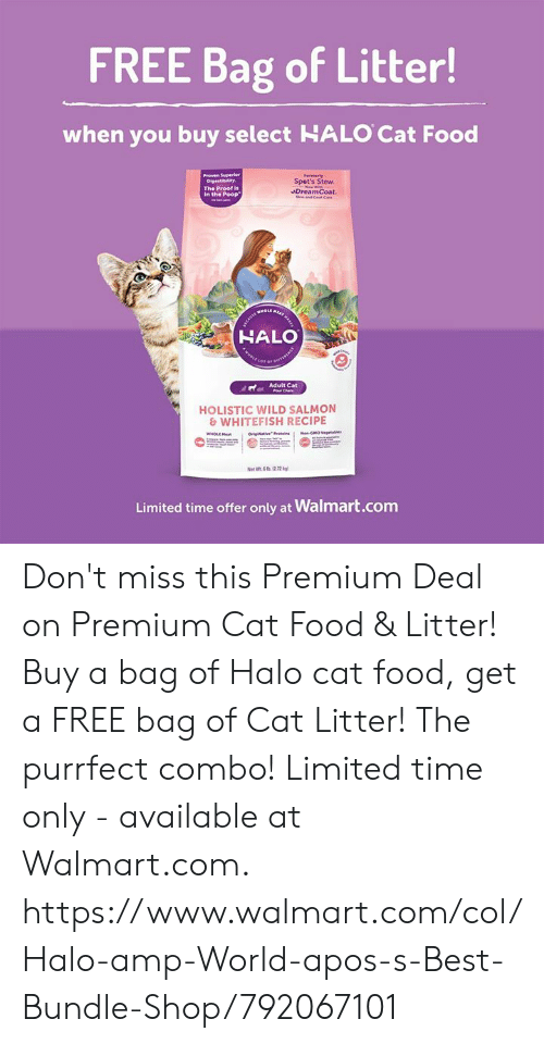Food, Halo, and Memes: FREE Bag of Litter!  when you buy select HALO Cat Food  Fermarly  Spet's Stew.  The Proof is  in the Poop  DreamCoat.  HALO  dAdult Cat  HOLISTIC WILD SALMON  & WHITEFISH RECIPE  Limited time offer only at Walmart.com Don't miss this Premium Deal on Premium Cat Food & Litter!  Buy a bag of Halo cat food, get a FREE bag of Cat Litter! The purrfect combo!  Limited time only - available at Walmart.com.   https://www.walmart.com/col/Halo-amp-World-apos-s-Best-Bundle-Shop/792067101