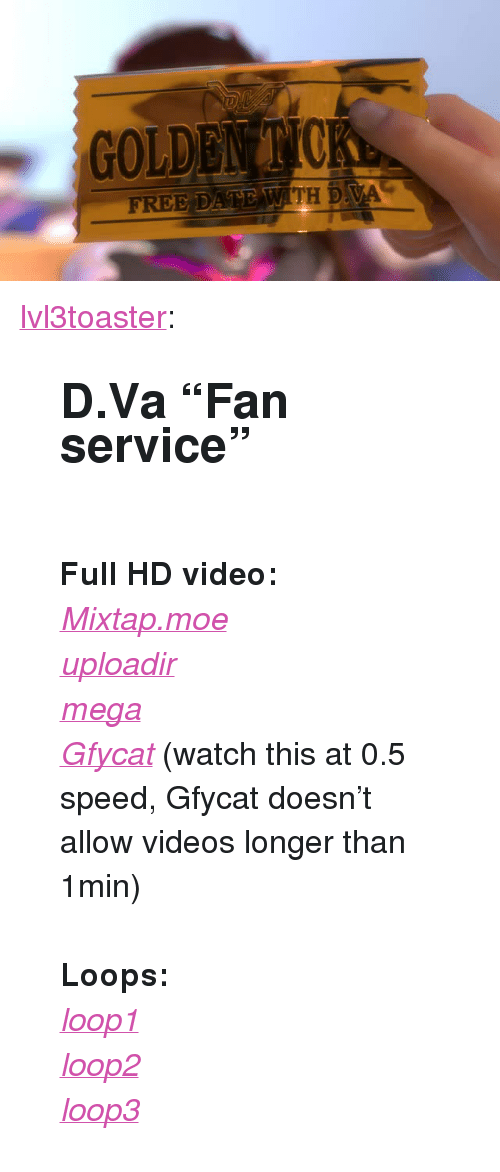 "Target, Tumblr, and Videos: FREE DATE WITH DVA <p><a href=""https://lvl3toaster.tumblr.com/post/171939484929/dva-fan-service-full-hd-video-mixtapmoe"" class=""tumblr_blog"" target=""_blank"">lvl3toaster</a>:</p><blockquote> <h2><b>D.Va ""Fan service""</b></h2> <p><br/></p> <p><b>Full HD video:</b></p> <p><a href=""https://my.mixtape.moe/njjibr.webm"" target=""_blank""><i>Mixtap.moe</i></a></p> <p><a href=""https://uploadir.com/u/cdssgo1f"" target=""_blank""><i>uploadir</i></a></p> <p><a href=""https://mega.nz/#!vHBhWKJK!FrnwtqOv-CCJx7sMLktmcuFh_TzksRxv-PwD3ZLqYcU"" target=""_blank""><i>mega</i></a></p> <p><a href=""https://gfycat.com/MasculineBleakClumber?speed=0.5"" target=""_blank""><i>Gfycat</i></a> (watch this at 0.5 speed, Gfycat doesn't allow videos longer than 1min)</p> <p><br/></p> <p><b>Loops:</b></p> <p><a href=""https://gfycat.com/NeatFaintEstuarinecrocodile"" target=""_blank""><i>loop1</i></a></p> <p><a href=""https://gfycat.com/JoyfulVacantBinturong"" target=""_blank""><i>loop2</i></a></p> <p><a href=""https://gfycat.com/FatalSleepyAmericanbulldog"" target=""_blank""><i>loop3</i></a></p> </blockquote>"