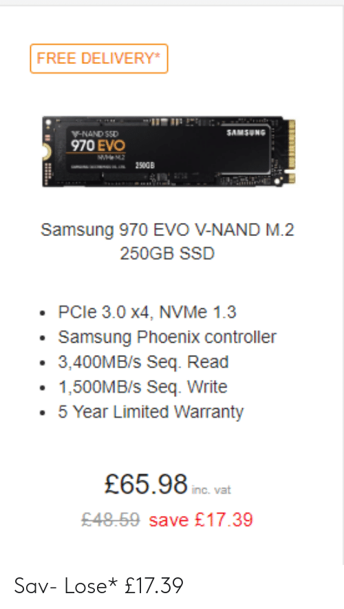 Facepalm, Free, and Limited: FREE DELIVERY  SAMSUNG  970 EVO  Samsung 970 EVO V-NAND M.2  250GB SSD  .PCle 3.0 x4, NVMe 1.3  Samsung Phoenix controller  3,400MB/s Seq. Read  1,500MB/s Seq. Write  5 Year Limited Warranty  £65.98  inc. vat  £48.59 save £17.39 Sav- Lose* £17.39