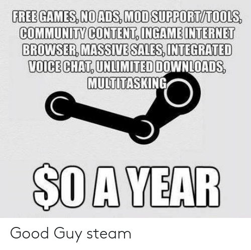 Community, Steam, and Chat: FREE GAMES, NOADS,MODSUPPORT/TOOLS,  COMMUNITY CONTENT INGAMEINTERNET  BROWSER MASSIVE SALES INTEGRATED  VOICE CHAT,UNLIMITED DOWNLOADS  MULTITASKING  $OA YEAR Good Guy steam
