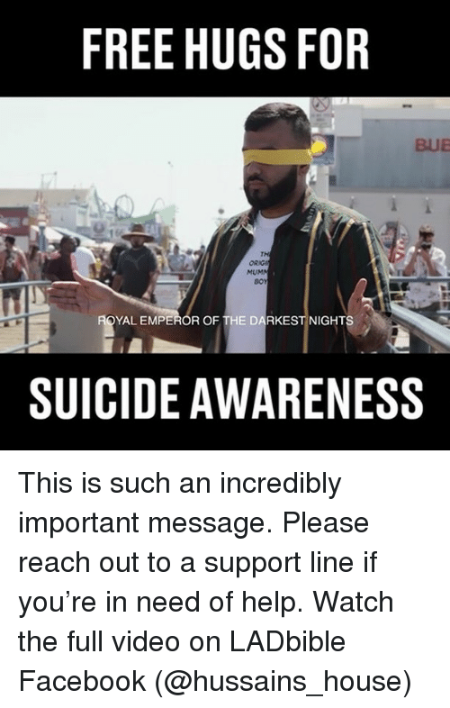 Facebook, Memes, and Free: FREE HUGS FOR  BUE  ORIG  MUM  BO  YAL EMPEROR OF THE DARKEST NIGHT  SUICIDE AWARENESS This is such an incredibly important message. Please reach out to a support line if you're in need of help. Watch the full video on LADbible Facebook (@hussains_house)