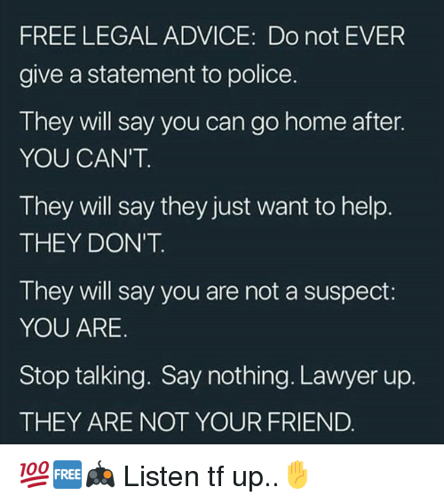 Advice, Lawyer, and Memes: FREE LEGAL ADVICE: Do not EVER  give a statement to police.  They will say you can go home after.  YOU CAN'T  They will say they just want to help.  THEY DON'T  They will say you are not a suspect:  YOU ARE  Stop talking. Say nothing. Lawyer up.  THEY ARE NOT YOUR FRIEND 💯🆓🎮 Listen tf up..✋