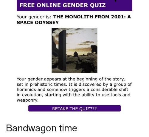 Evolution, Free, and Quiz: FREE ONLINE GENDER QUIZ  Your gender is: THE MONOLITH FROM 2001: A  SPACE ODYSSEY  Your gender appears at the beginning of the story,  set in prehistoric times. It is discovered by a group of  hominids and somehow triggers a considerable shift  in evolution, starting with the ability to use tools and  weaponry  RETAKE THE QUIZ??? Bandwagon time