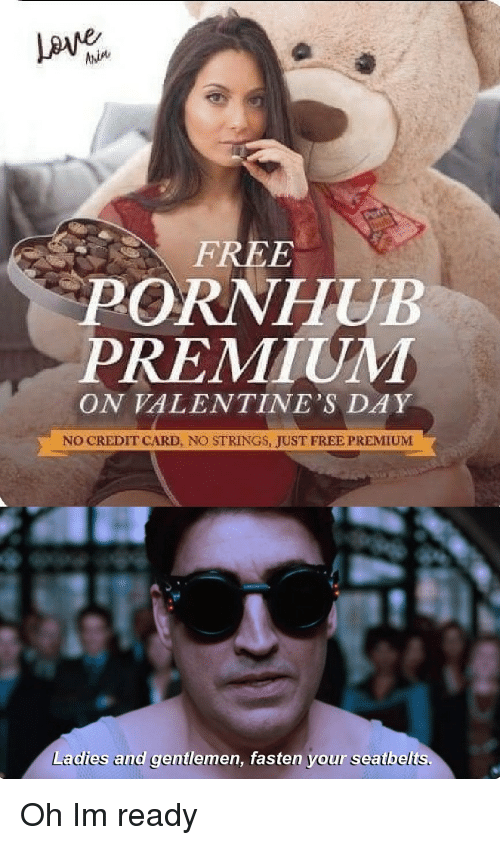 Pornhub, Valentine's Day, and Free: FREE  PORNHUB  PREMIUM  ON VALENTINE'S DAY  NO CREDIT CARD, NO STRINGS, JUST FREE PREMIUM  Ladies and gentlemen, fasten your seatbelts. Oh Im ready