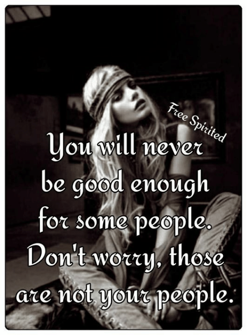 Memes, Free, and Good: Free Spirited  you will never  be good enough  for some people  Don't worty. those.  are not youpeople.
