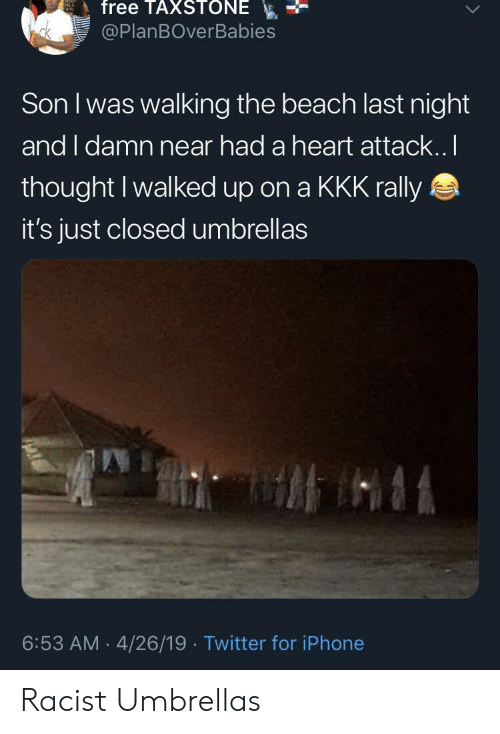 Iphone, Kkk, and Twitter: free TAXSTONE  @PlanBOverBabies  Son I was walking the beach last night  and I damn near had a heart attack..I  thought Iwalked up on a KKK rally  it's just closed umbrellas  6:53 AM 4/26/19 Twitter for iPhone Racist Umbrellas