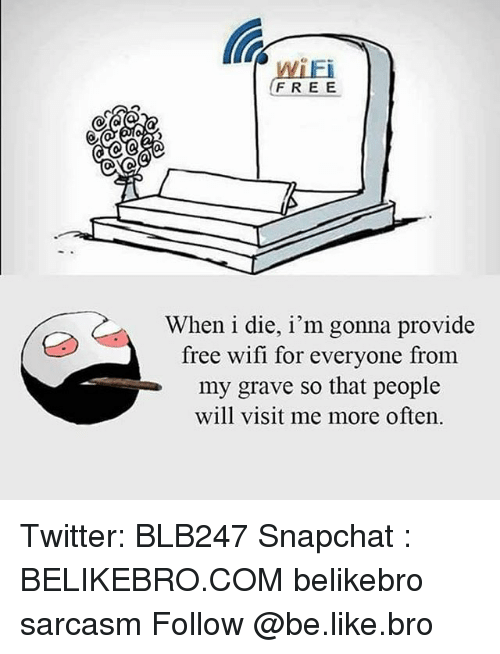 Memes, 🤖, and Graves: FREE  When i die, i'm gonna provide  free wifi for everyone from  my grave so that people  will visit me more often. Twitter: BLB247 Snapchat : BELIKEBRO.COM belikebro sarcasm Follow @be.like.bro