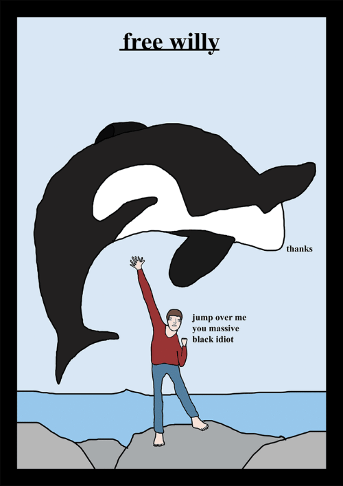 Black, Free, and Free Willy: free willy  thanks  jump over me  you massive  black idiot