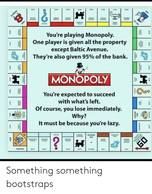 Lazy, Monopoly, and Avenue: FREE  You're playing Monopoly.  One player is given all the property  except Baltic Avenue.  They're also given 95% of the bank  MONOPOLY  You're expected to succeed  with what's left.  Of course, you lose immediately  Why?  It must be because you're lazy.  NTY  INCOME  TAX  OHNCE  ALIOND  ?  COLLEC  COECTC  ONT  CHEA  AVENA  VISTING  JUST  TS  CARC  PARKING  GO 10 Something something bootstraps