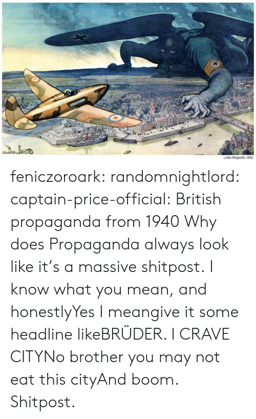 Tumblr, Blog, and Mean: FREEDOM  Leslie Illingworth, 1940. feniczoroark:  randomnightlord:  captain-price-official:  British propaganda from 1940  Why does Propaganda always look like it's a massive shitpost.  I know what you mean, and honestlyYes  I meangive it some headline likeBRÜDER. I CRAVE CITYNo brother you may not eat this cityAnd boom. Shitpost.
