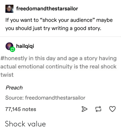 "Preach, Tumblr, and Good: freedomandthestarsailor  If you want to ""shock your audience"" maybe  you should just try writing a good story.  hailqiqi  #honestly in this day and age a story having  actual emotional continuity is the real shock  twist  Preach  Source: freedomandthestarsailor  77,145 notes Shock value"