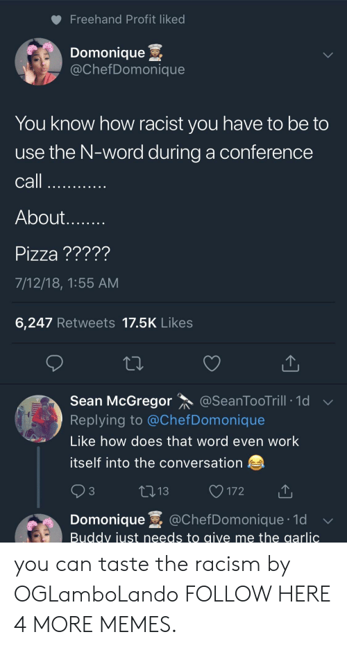 Dank, Memes, and Pizza: Freehand Profit liked  Domonique .  @ChefDomonique  You know how racist you have to be to  use the N-word during a conference  call  About  Pizza ?????  7/12/18, 1:55 AM  6,247 Retweets 17.5K Likes  Sean McGregor @SeanToo Trill-1d ﹀  Replying to @ChefDomonique  Like how does that word even work  itself into the conversation  3  172  Domonique @ChefDomonique.1d  Buddv iust needs to aive me the garlic you can taste the racism by OGLamboLando FOLLOW HERE 4 MORE MEMES.