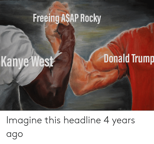 Donald Trump, Kanye, and Rocky: Freeing ASAP Rocky  Donald Trump  Kanye West  Heanda Imagine this headline 4 years ago