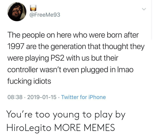 Dank, Fucking, and Iphone: @FreeMe93  The people on here who were born after  1997 are the generation that thought they  were playing PS2 with us but their  controller wasn't even plugged in Imao  fucking idiots  08:38 2019-01-15 Twitter for iPhone You're too young to play by HiroLegito MORE MEMES