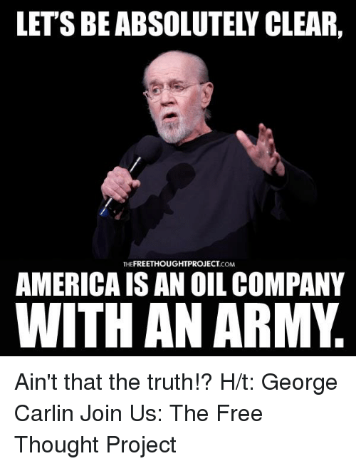 George Carlin, Memes, and Army: FREETHOUGHT PROJECT  THE  .COM  AMERICAISAN OIL COMPANY  WITH AN ARMY Ain't that the truth!?   H/t: George Carlin Join Us: The Free Thought Project